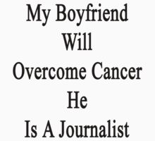 My Boyfriend Will Overcome Cancer He Is A Journalist  by supernova23