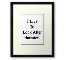 I Live To Look After Hamsters  Framed Print