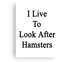 I Live To Look After Hamsters  Canvas Print