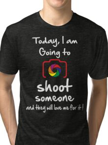 Today I am Going to Shoot someone and they will love me for it ! Tri-blend T-Shirt