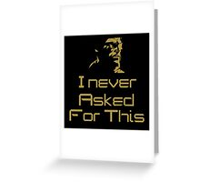 I Never Asked For This... Greeting Card