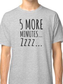 5 MORE MINUTES... ZZZ... Classic T-Shirt