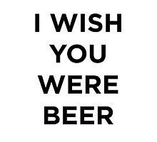 I wish you were beer Photographic Print
