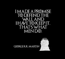 I made a promise to defend the wall and I have to keep it. That's what men do. - George R. R. Martin - Game of Thrones by galatria