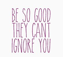 be so good they can't ignore you Unisex T-Shirt