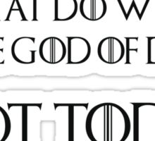 What do we say to the God of death? Not today Sticker