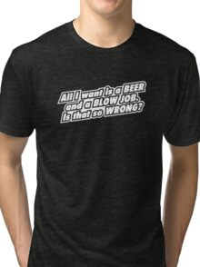 ALL I WANT IS A BEER Tri-blend T-Shirt