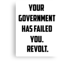Your Government Has Failed You. Revolt. Canvas Print
