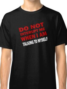 Do Not Interupt ME When I am Talking to Myself Classic T-Shirt