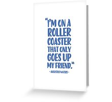 Augustus Waters Quote I'm On A Roller Coaster That Only Goes Up, My Friend. Greeting Card