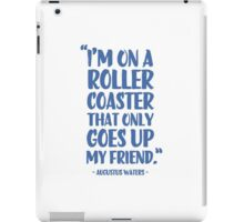 Augustus Waters Quote I'm On A Roller Coaster That Only Goes Up, My Friend. iPad Case/Skin
