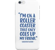 Augustus Waters Quote I'm On A Roller Coaster That Only Goes Up, My Friend. iPhone Case/Skin