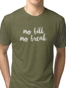 No bill, no break Tri-blend T-Shirt