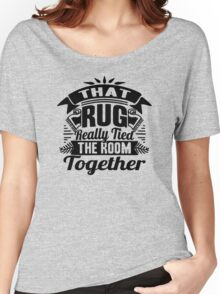 THAT RUG REALLY TIED THE ROOM TOGETHER Women's Relaxed Fit T-Shirt