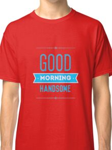 Good Morning Handsome Classic T-Shirt