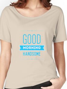 Good Morning Handsome Women's Relaxed Fit T-Shirt