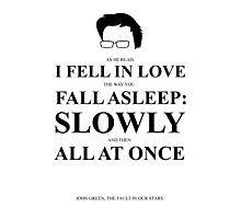 John Green Quote Poster - I fell in love the way you fall asleep  Photographic Print