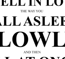 John Green Quote Poster - I fell in love the way you fall asleep  Sticker