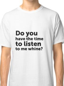 Do you have the time to listen to me whine? Classic T-Shirt