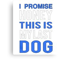 My lucky Dogs t-shirt,I promise Honey This is my last Dog Canvas Print