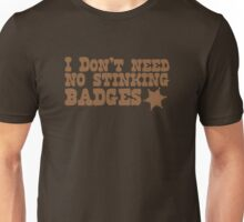 I don't need no stinking badges Unisex T-Shirt