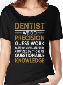Dentist - We Do Precision Guess Work Based On Unreliable Data Women's Relaxed Fit T-Shirt