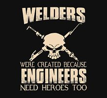 Welder - Were Created Because Engineers Need Heroes Too Unisex T-Shirt