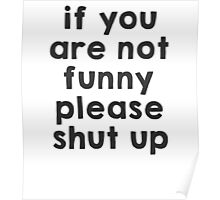 If you are not funny, please shut up Poster