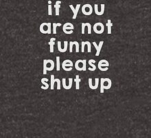 If you are not funny, please shut up Unisex T-Shirt