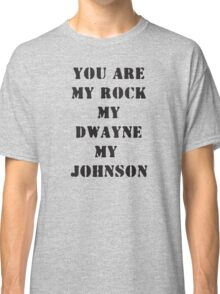 You are my Rock, my Dwayne, my Johnson Classic T-Shirt