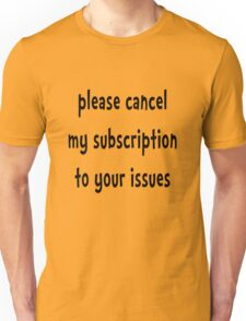 Please Cancel My Subscription To Your Issues - Funny T Shirt Unisex T-Shirt
