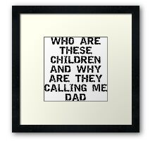 """Father's Day """"Who Are These Children And Why Are They Calling Me Dad"""" Framed Print"""