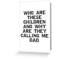 "Father's Day ""Who Are These Children And Why Are They Calling Me Dad"" Greeting Card"