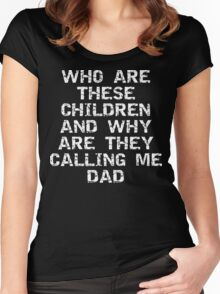 "Father's Day ""Who Are These Children & Why Are They Calling Me Dad Women's Fitted Scoop T-Shirt"