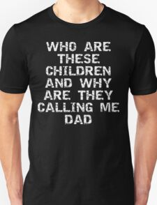 """Father's Day """"Who Are These Children & Why Are They Calling Me Dad Unisex T-Shirt"""
