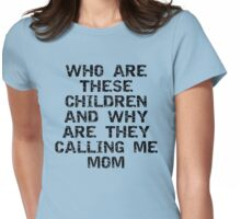 """Mother's Day """"Who Are These Children & Why Are They Calling Me Mom Womens Fitted T-Shirt"""
