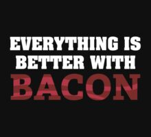 Everything Is Better With Bacon. by DesignFactoryD