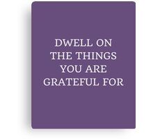 DWELL ON THE THINGS YOU ARE GRATEFUL FOR Canvas Print