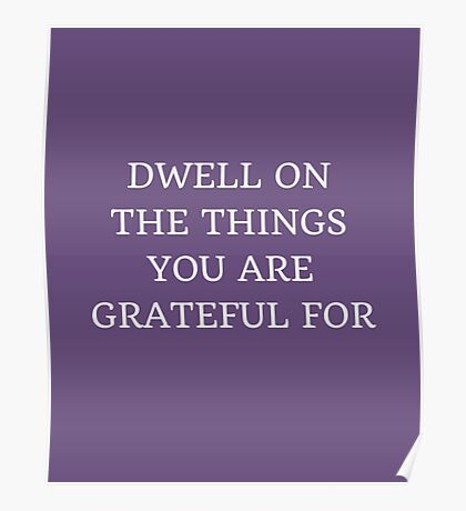 DWELL ON THE THINGS YOU ARE GRATEFUL FOR Poster