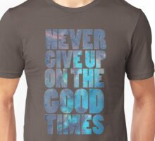 Never Give Up On The Good Times Unisex T-Shirt
