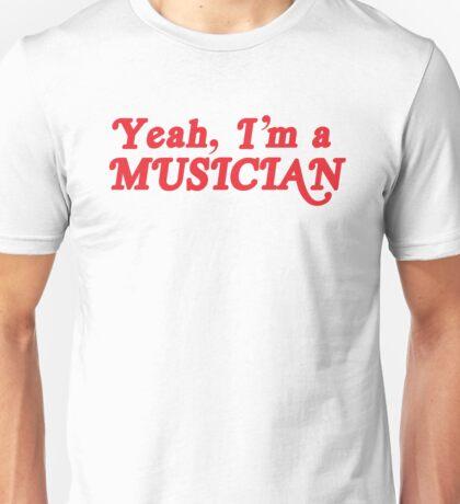 Yeah, I'm a MUSICIAN Unisex T-Shirt