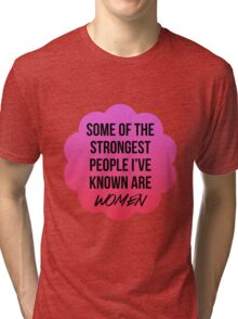 some fo the strongest people i've known are women Tri-blend T-Shirt