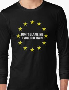 Don't Blame me, I voted remain.  Long Sleeve T-Shirt