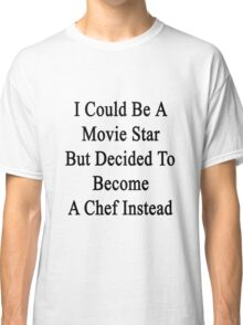 I Could Be A Movie Star But Decided To Become A Chef Instead Classic T-Shirt