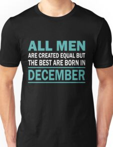 ALL MEN ARE CREATED EQUAL BUT THE BEST ARE BORN IN December Unisex T-Shirt