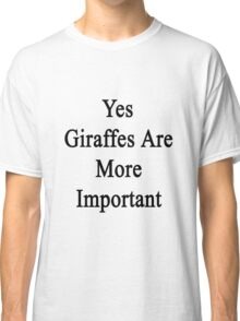 Yes Giraffes Are More Important  Classic T-Shirt