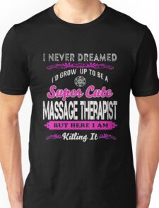 Massage - I'd Grow Up To Be A Super Cute Massage Therapist But Here I Am Killing It Unisex T-Shirt