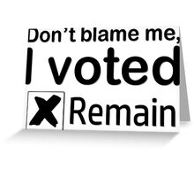 Don't blame me, I voted Remain Greeting Card