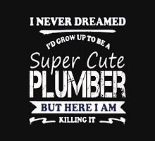 Plumber - I Never Dreamed I'd Grow Up To Be A Super Cute Plumber Unisex T-Shirt