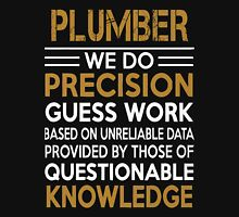 Plumber - We Do Precision Gues Work Based On Unreliable Data Unisex T-Shirt